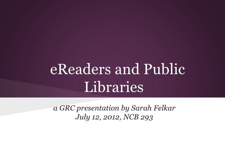 eReaders and Public    Librariesa GRC presentation by Sarah Felkar     July 12, 2012, NCB 293