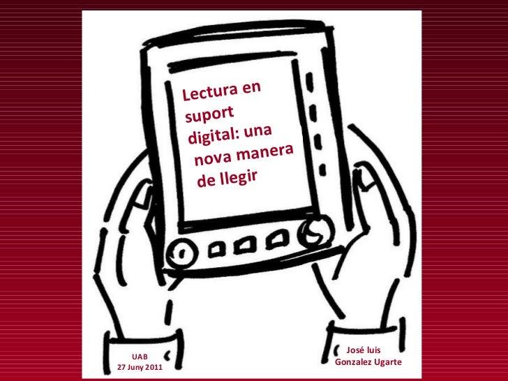 Lectura en suport  digital: una nova manera de llegir José luis  Gonzalez Ugarte UAB 27 Juny 2011