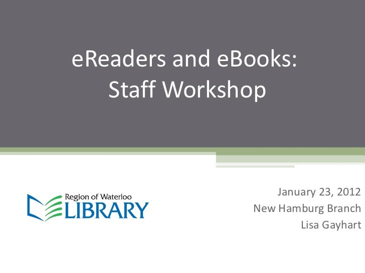 eReaders and eBooks:  Staff Workshop January 23, 2012 New Hamburg Branch Lisa Gayhart