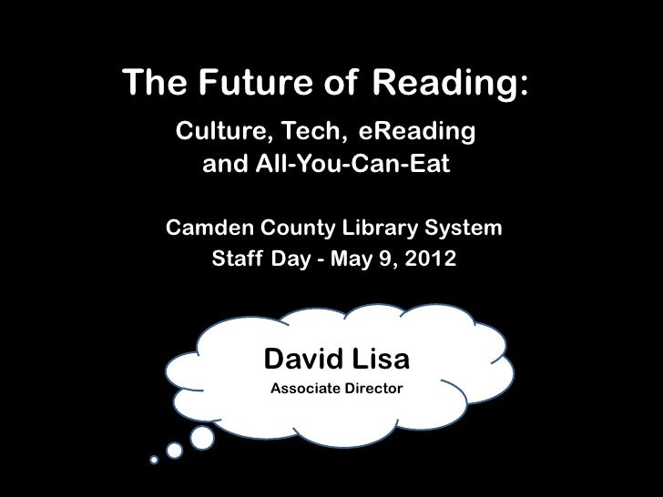 The Future of Reading:  Culture, Tech, eReading    and All-You-Can-Eat  Camden County Library System     Staff Day - May 9...