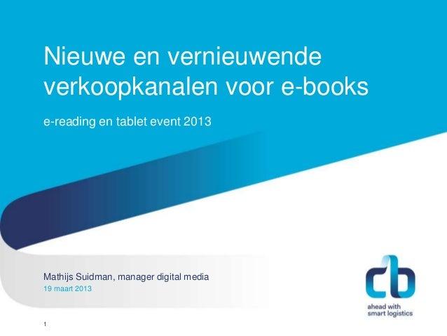 Nieuwe en vernieuwendeverkoopkanalen voor e-bookse-reading en tablet event 2013Mathijs Suidman, manager digital mediaHans ...