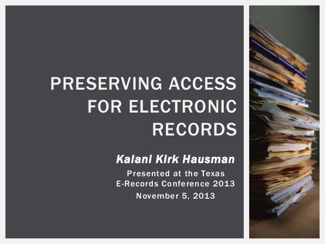 PRESERVING ACCESS FOR ELECTRONIC RECORDS Kalani Kirk Hausman Presented at the Texas E-Records Conference 2013 November 5, ...