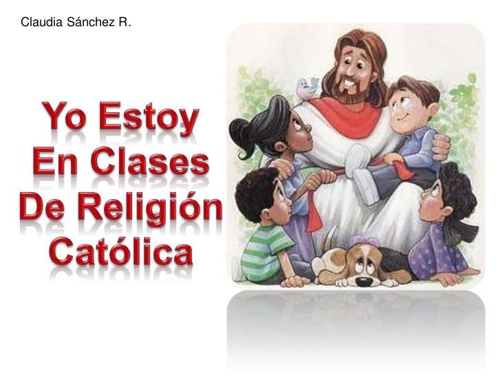Claudia Sánchez R.<br />Yo Estoy<br />En Clases<br />De Religión<br />Católica<br />