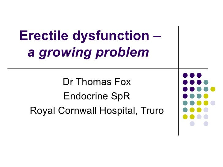 Erectile dysfunction – a growing problem   Dr Thomas Fox Endocrine SpR Royal Cornwall Hospital, Truro