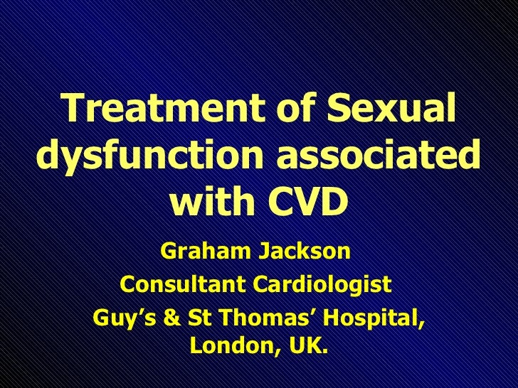 Treatment of Sexual dysfunction associated with CVD Graham Jackson  Consultant Cardiologist  Guy's & St Thomas' Hospital, ...
