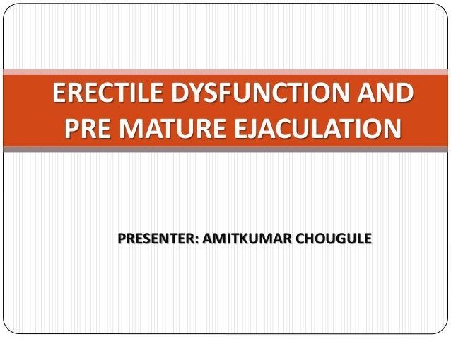 PRESENTER: AMITKUMAR CHOUGULE ERECTILE DYSFUNCTION AND PRE MATURE EJACULATION