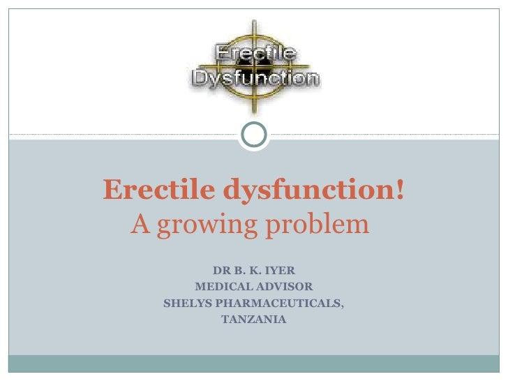 DR B. K. IYER MEDICAL ADVISOR SHELYS PHARMACEUTICALS, TANZANIA Erectile dysfunction! A growing problem