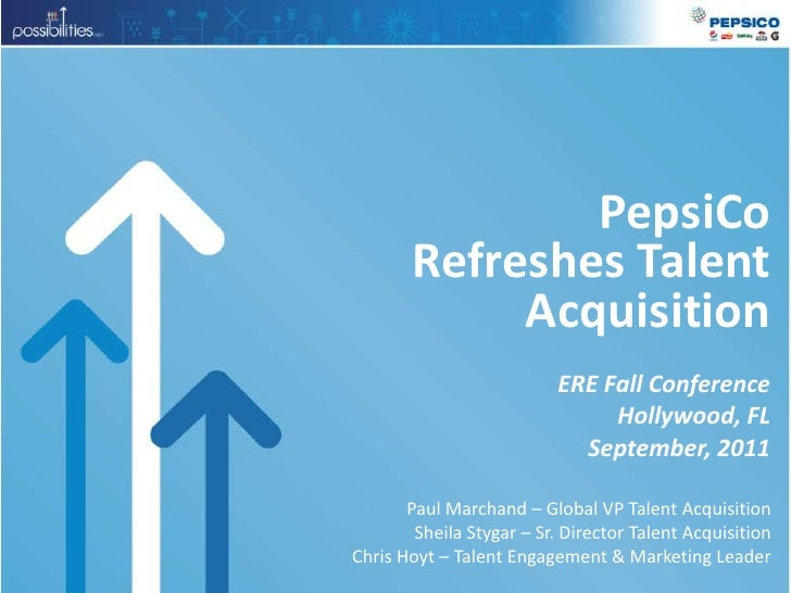 PepsiCo Refreshes Talent Acquisition<br />ERE Fall Conference<br />Hollywood, FL<br />September, 2011<br />Paul Marchand –...