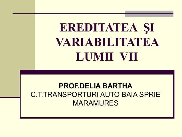 EREDITATEA ŞI VARIABILITATEA LUMII VII PROF.DELIA BARTHA C.T.TRANSPORTURI AUTO BAIA SPRIE MARAMURES
