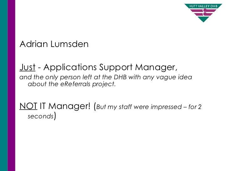<ul><li>Adrian Lumsden </li></ul><ul><li>Just  - Applications Support Manager,  </li></ul><ul><li>and the only person left...