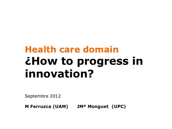 Health care domain¿How to progress ininnovation?Septembre 2012M Ferruzca (UAM)   JMª Monguet (UPC)