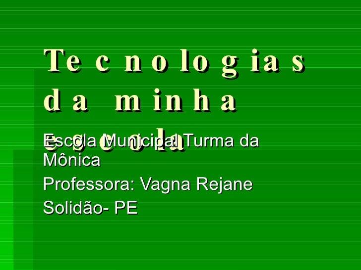 Tecnologias da minha escola Escola Municipal Turma da Mônica Professora: Vagna Rejane  Solidão- PE