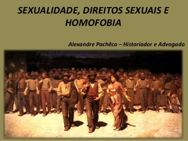 SEXUALIDADE, DIREITOS SEXUAIS E         HOMOFOBIA          Alexandre Pachêco – Historiador e Advogado