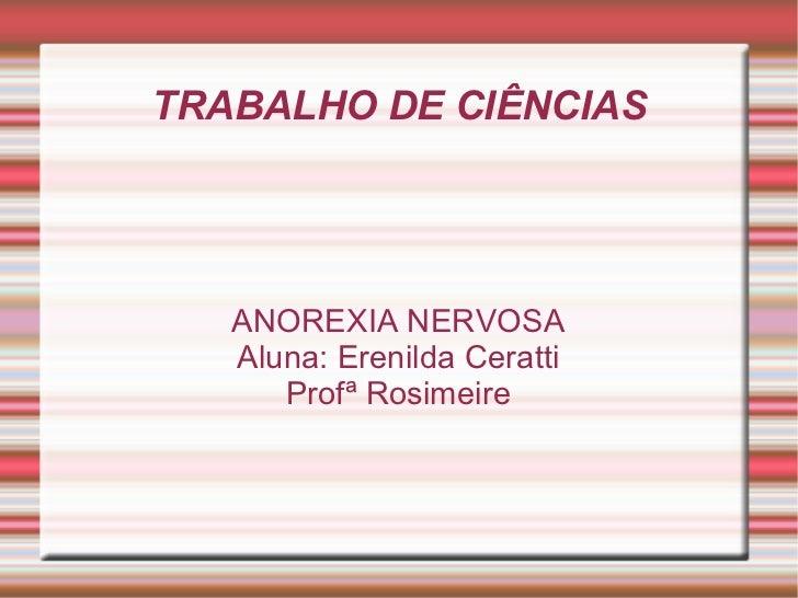 TRABALHO DE CIÊNCIAS ANOREXIA NERVOSA Aluna: Erenilda Ceratti Profª Rosimeire