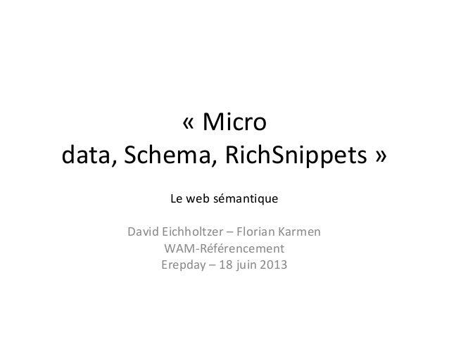 « Micro data, Schema, RichSnippets » Le web sémantique David Eichholtzer – Florian Karmen WAM-Référencement Erepday – 18 j...
