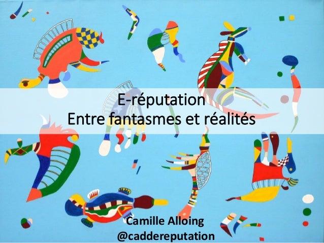 E-réputation Entre fantasmes et réalités Camille Alloing @caddereputation