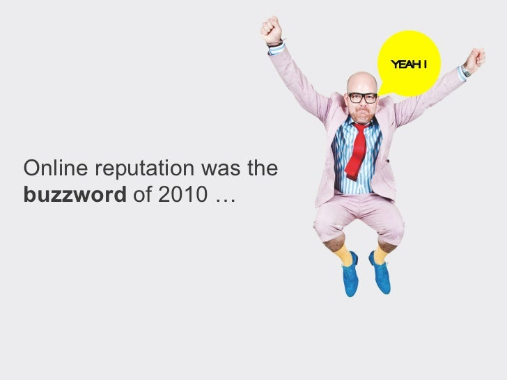 YEAH !Online reputation wasthe buzzword of 2010 …
