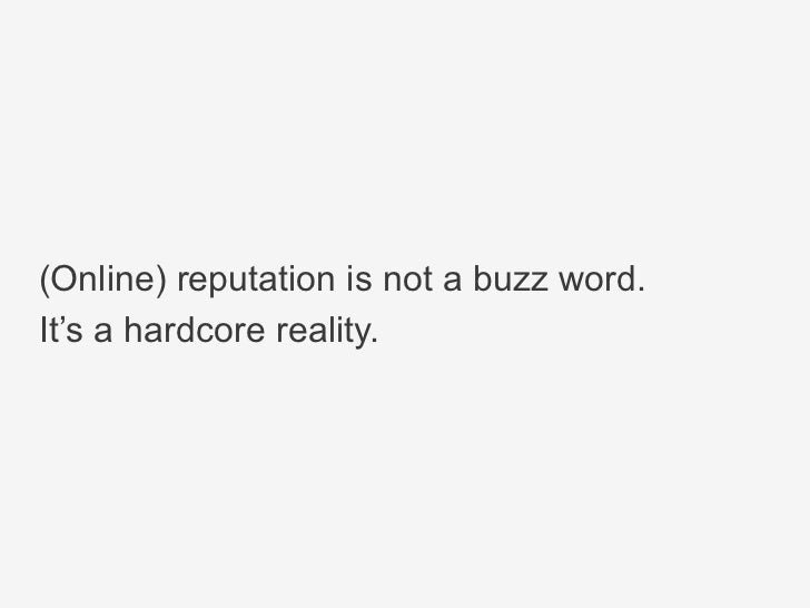 (Online) reputation is not a buzz word.It's a hardcore reality.