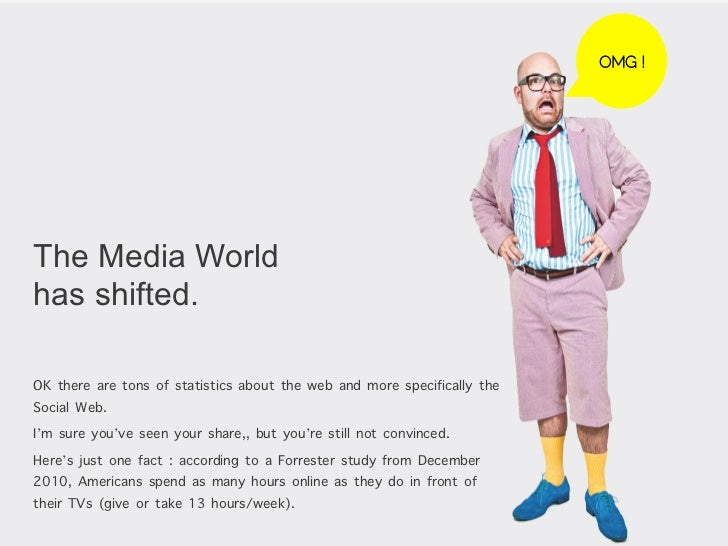 OMG !The Media Worldhas shifted.OK there are tons of statistics about the web and more specifically theSocial Web.I'm sure...