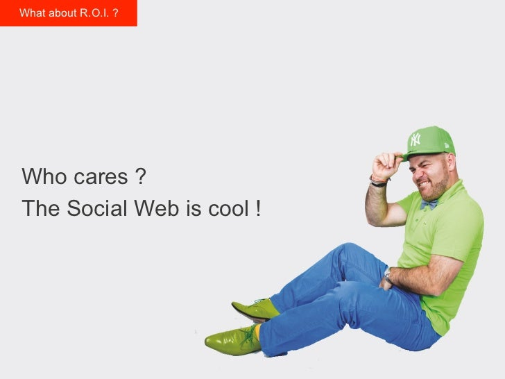 What about R.O.I. ?Who cares ?The Social Web is cool !