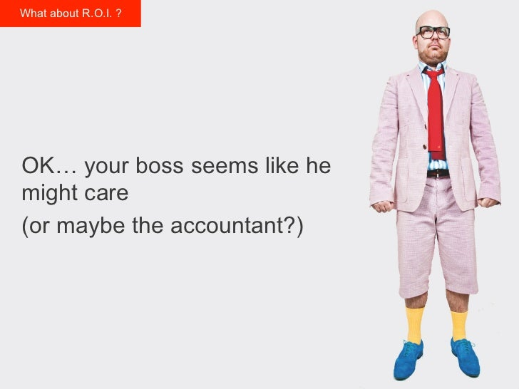 What about R.O.I. ?OK… your boss seems like hemight care(or maybe the accountant?)