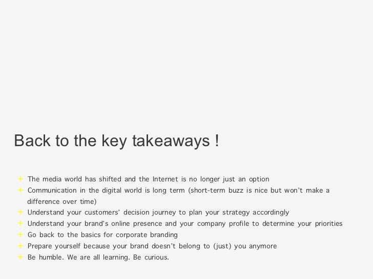 Back to the key takeaways !+ The media world has shifted and the Internet is no longer just an option+ Communication in ...