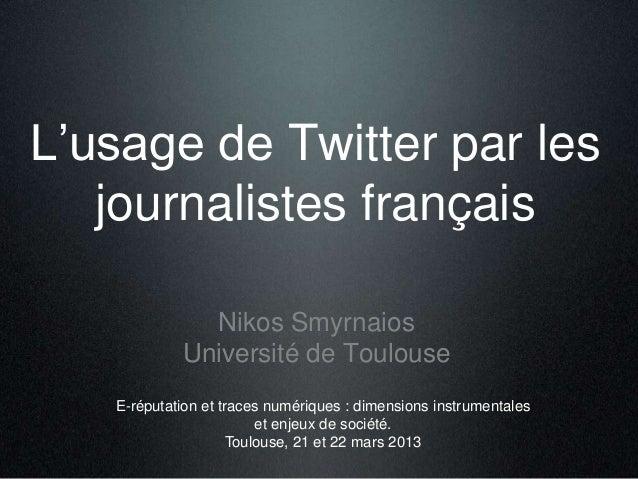 L'usage de Twitter par lesjournalistes françaisNikos SmyrnaiosUniversité de ToulouseE-réputation et traces numériques : di...