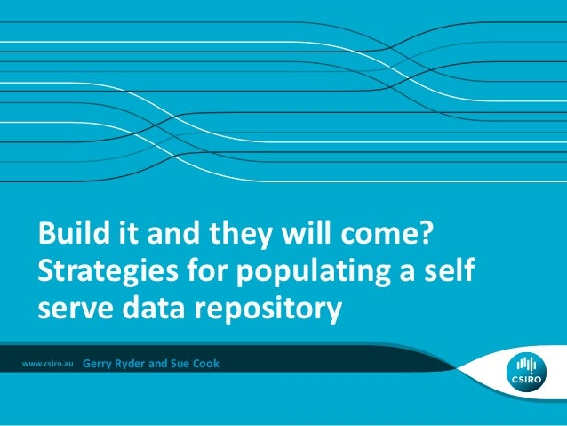 Build it and they will come?Strategies for populating a selfserve data repository   Gerry Ryder and Sue Cook