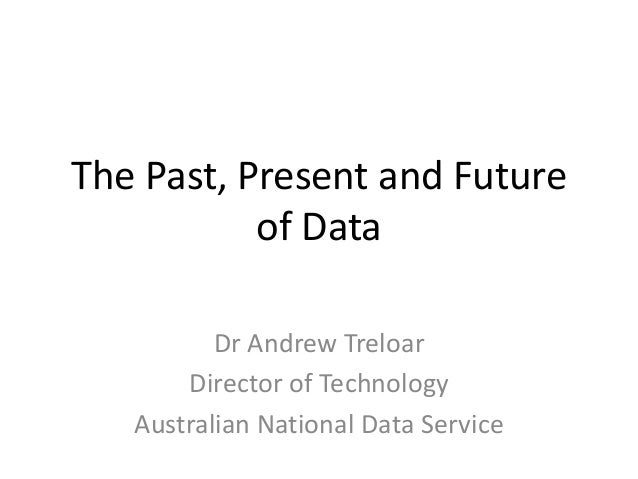 The Past, Present and Future of Data Dr Andrew Treloar Director of Technology Australian National Data Service
