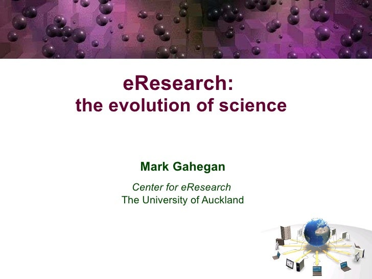 eResearch:  the evolution of science   Mark Gahegan Center for eResearch  The University of Auckland