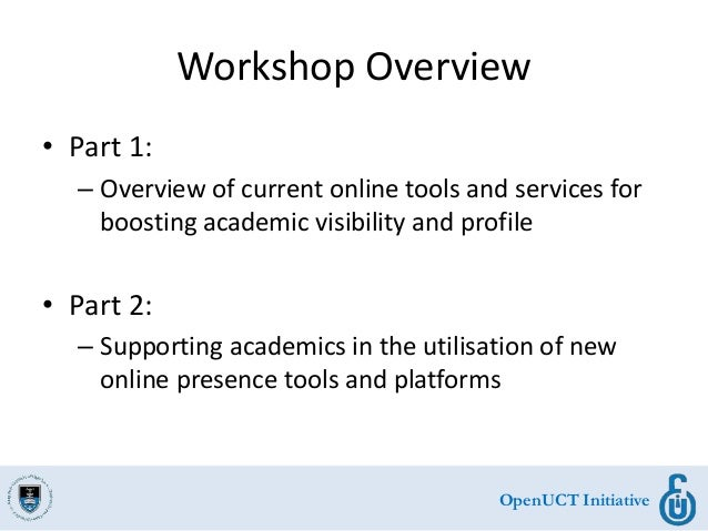 OpenUCT Initiative Workshop Overview • Part 1: – Overview of current online tools and services for boosting academic visib...