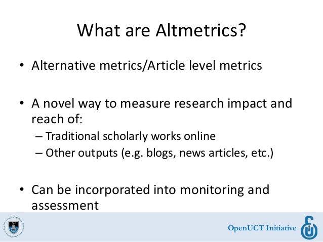 OpenUCT Initiative What are Altmetrics? • Alternative metrics/Article level metrics • A novel way to measure research impa...