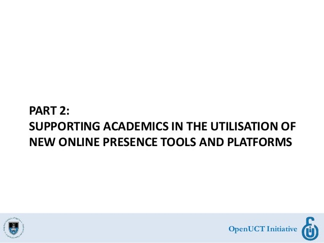 OpenUCT Initiative PART 2: SUPPORTING ACADEMICS IN THE UTILISATION OF NEW ONLINE PRESENCE TOOLS AND PLATFORMS
