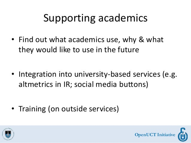 OpenUCT Initiative Supporting academics • Find out what academics use, why & what they would like to use in the future • I...