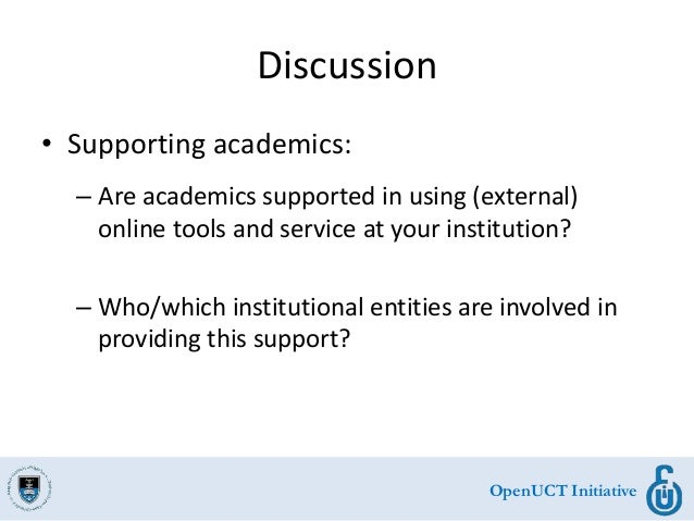 OpenUCT Initiative Discussion • Supporting academics: – Are academics supported in using (external) online tools and servi...