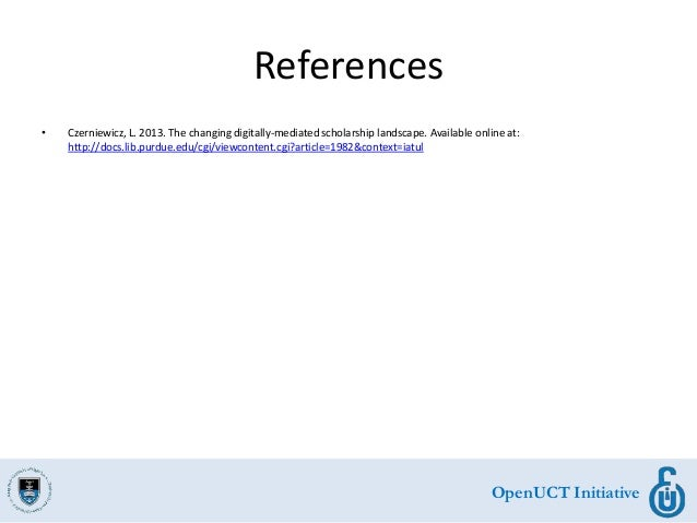 OpenUCT Initiative References • Czerniewicz, L. 2013. The changing digitally-mediated scholarship landscape. Available onl...