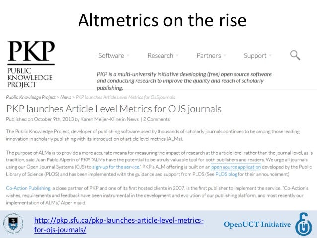 OpenUCT Initiative Altmetrics on the rise http://pkp.sfu.ca/pkp-launches-article-level-metrics- for-ojs-journals/