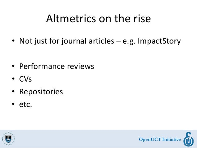OpenUCT Initiative Altmetrics on the rise • Not just for journal articles – e.g. ImpactStory • Performance reviews • CVs •...