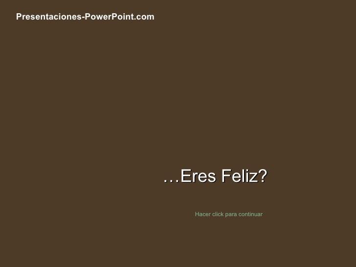 … Eres Feliz? Hacer click para continuar Presentaciones-PowerPoint.com