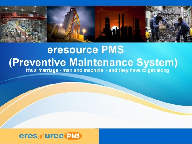 1 1 1 eresource PMS (Preventive Maintenance System) It's a marriage - man and machine - and they have to get along