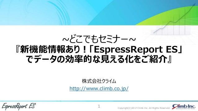 1 Copyright(C)2017 Climb Inc. All Rights Reserved. ~どこでもセミナー~ 『新機能情報あり!「EspressReport ES」 でデータの効率的な見える化をご紹介』 株式会社クライム http...