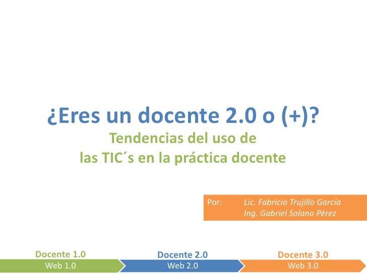 ¿Eres un docente 2.0 o (+)?                  Tendencias del uso de             las TIC´s en la práctica docente           ...