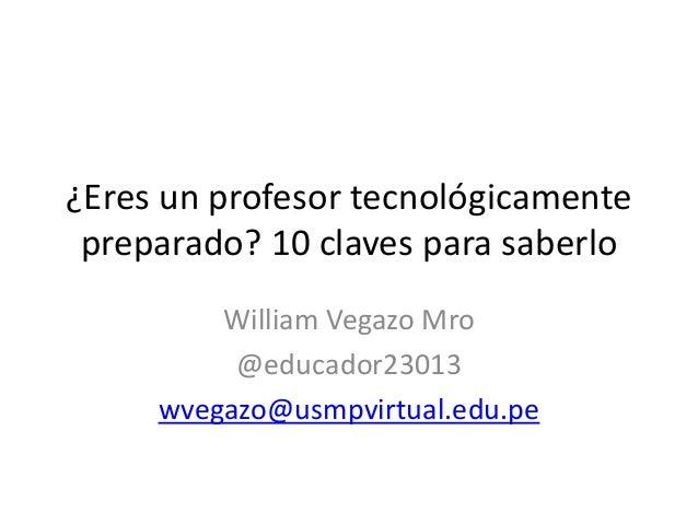 ¿Eres un profesor tecnológicamente preparado? 10 claves para saberlo William Vegazo Mro @educador23013 wvegazo@usmpvirtual...