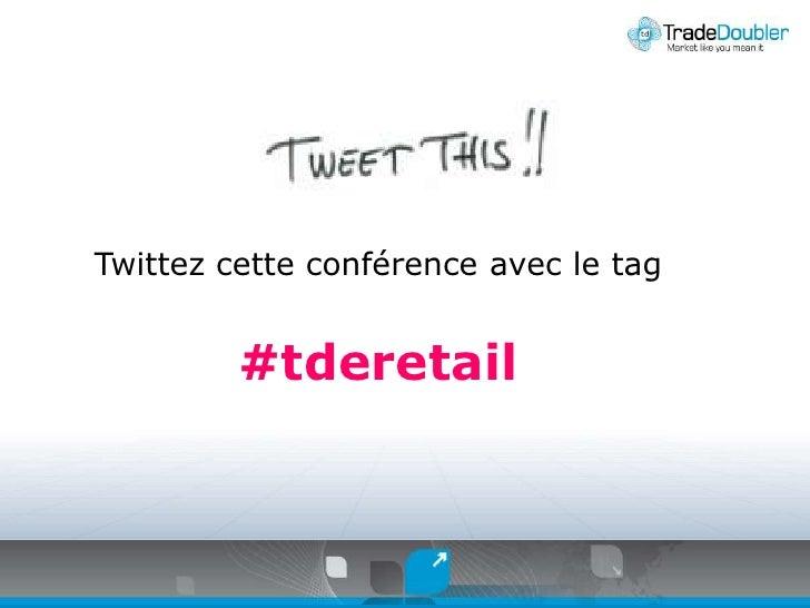 Twittezcetteconférence avec le tag<br />#tderetail<br />