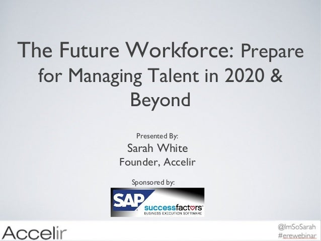 The Future Workforce: Prepare for Managing Talent in 2020 & Beyond Presented By:  Sarah White Founder, Accelir Sponsored b...