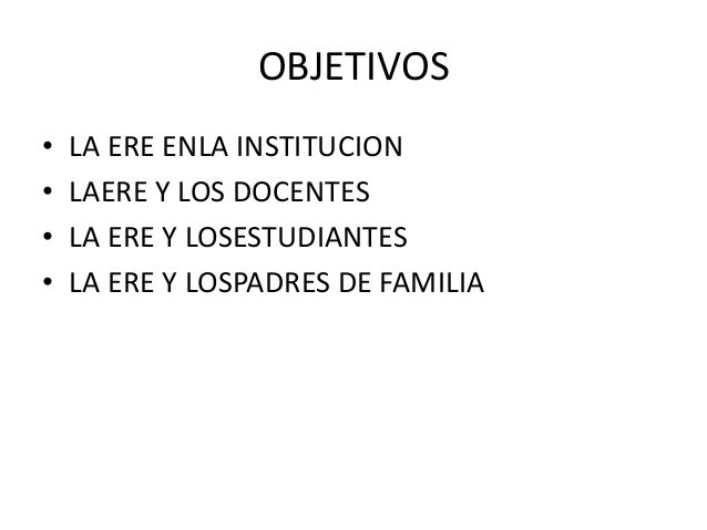 OBJETIVOS•   LA ERE ENLA INSTITUCION•   LAERE Y LOS DOCENTES•   LA ERE Y LOSESTUDIANTES•   LA ERE Y LOSPADRES DE FAMILIA