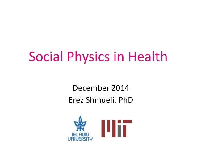 Social Physics in Health December 2014 Erez Shmueli, PhD