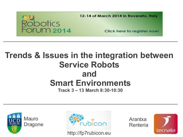 Trends & Issues in the integration between Service Robots and Smart Environments Track 3 – 13 March 8:30-10:30 Mauro Drago...