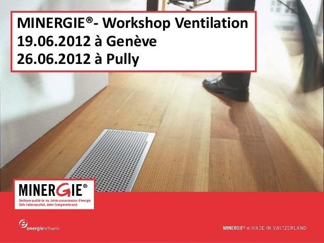 www.minergie.chMINERGIE®- Workshop Ventilation19.06.2012 à Genève26.06.2012 à Pully