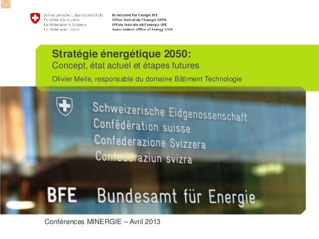 Conférences MINERGIE – Avril 2013Stratégie énergétique 2050:Concept, état actuel et étapes futuresOlivier Meile, responsab...